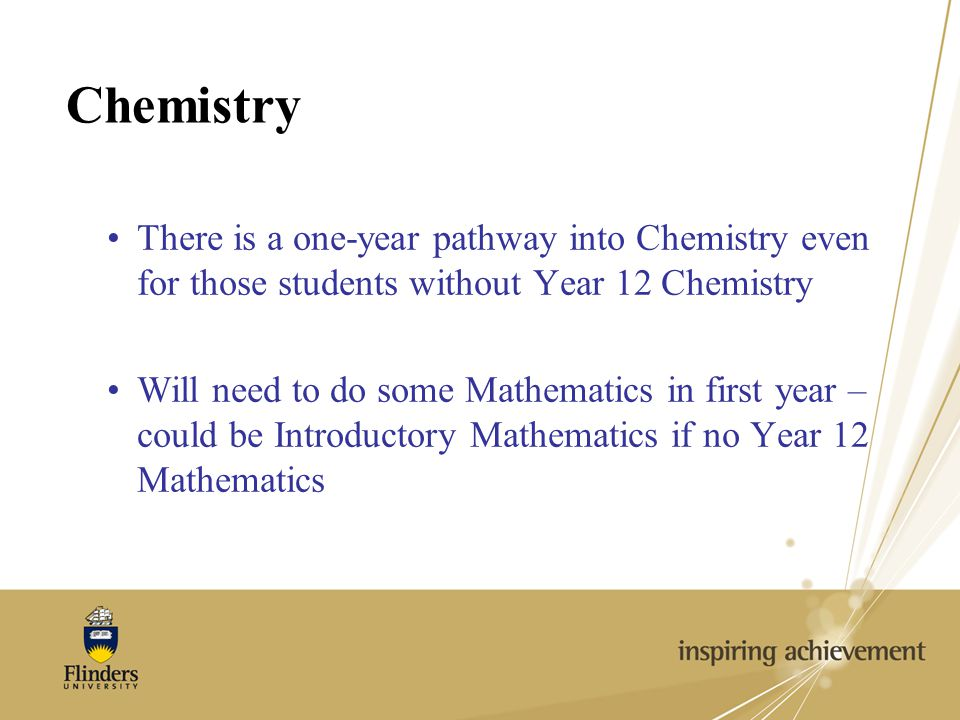 Chemistry There is a one-year pathway into Chemistry even for those students without Year 12 Chemistry Will need to do some Mathematics in first year