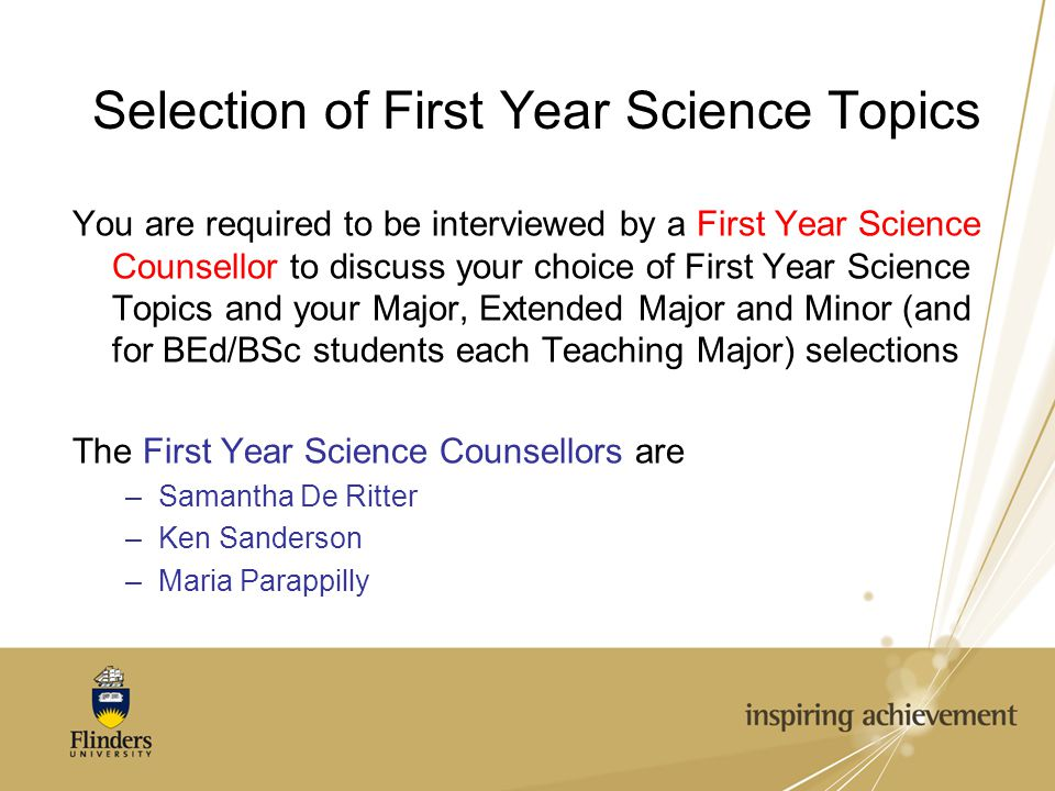 Selection of First Year Science Topics You are required to be interviewed by a First Year Science Counsellor to discuss your choice of First Year Science Topics and your Major, Extended Major and Minor (and for BEd/BSc students each Teaching Major) selections The First Year Science Counsellors are –Samantha De Ritter –Ken Sanderson –Maria Parappilly