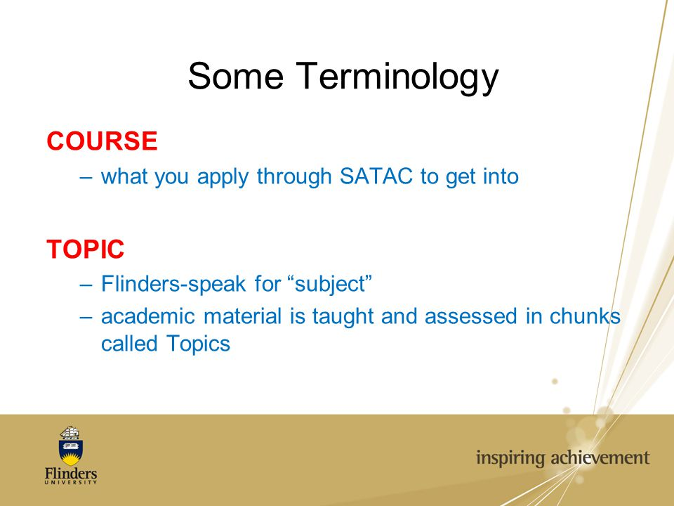 """Some Terminology COURSE –what you apply through SATAC to get into TOPIC –Flinders-speak for """"subject"""" –academic material is taught and assessed in chu"""