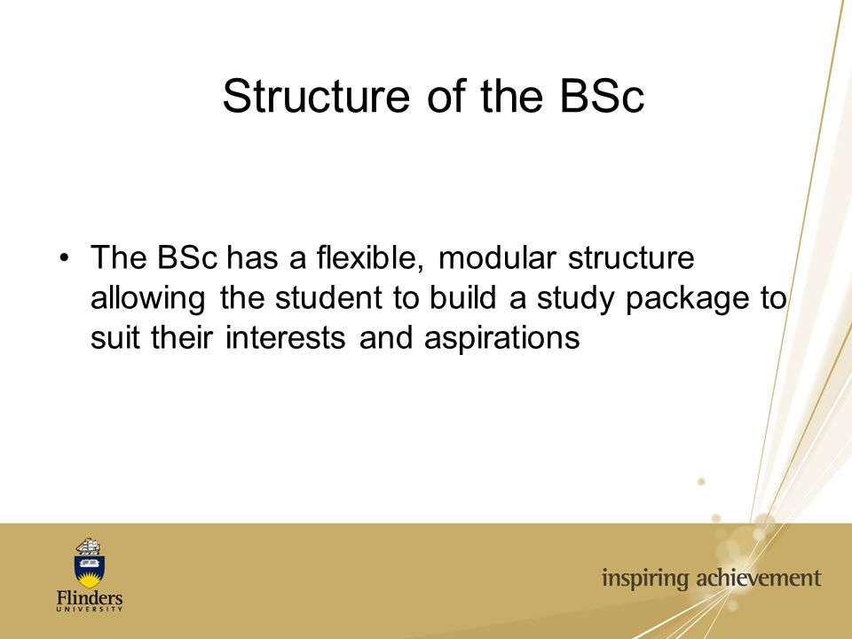 Structure of the BSc The BSc has a flexible, modular structure allowing the student to build a study package to suit their interests and aspirations