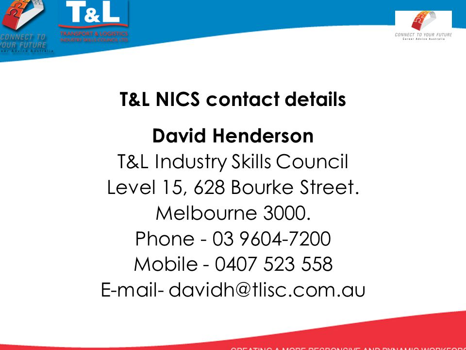 T&L NICS contact details David Henderson T&L Industry Skills Council Level 15, 628 Bourke Street.
