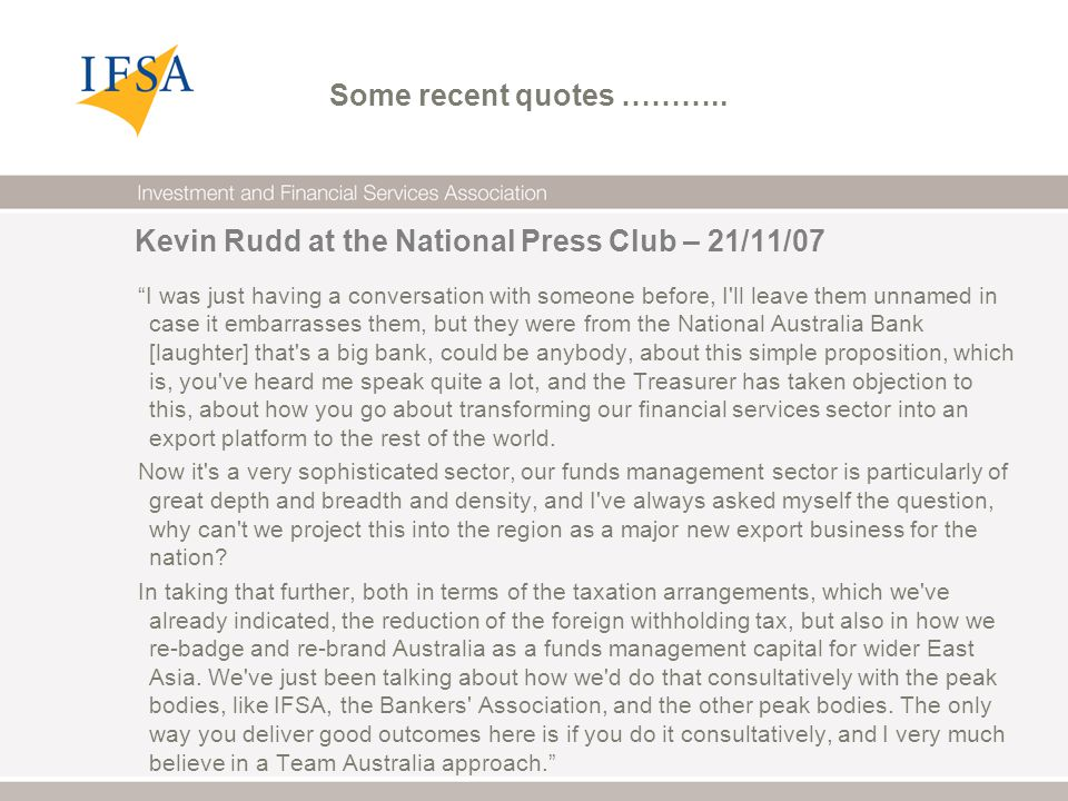 Kevin Rudd at the National Press Club – 21/11/07 I was just having a conversation with someone before, I ll leave them unnamed in case it embarrasses them, but they were from the National Australia Bank [laughter] that s a big bank, could be anybody, about this simple proposition, which is, you ve heard me speak quite a lot, and the Treasurer has taken objection to this, about how you go about transforming our financial services sector into an export platform to the rest of the world.