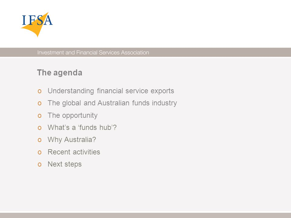 The agenda o Understanding financial service exports o The global and Australian funds industry o The opportunity o What's a 'funds hub'.