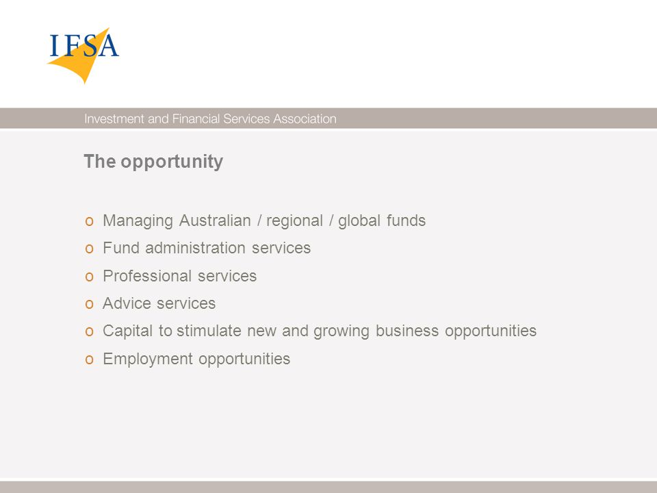 The opportunity o Managing Australian / regional / global funds o Fund administration services o Professional services o Advice services o Capital to stimulate new and growing business opportunities o Employment opportunities