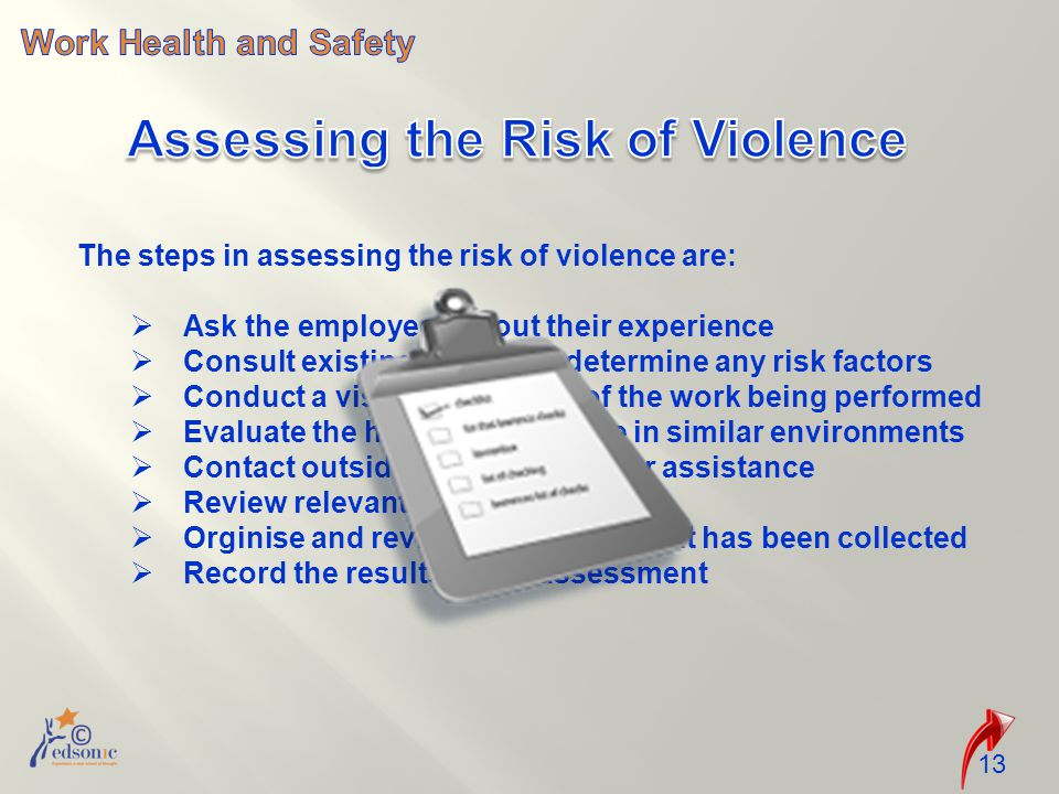 13 The steps in assessing the risk of violence are:  Ask the employees about their experience  Consult existing reports to determine any risk factors  Conduct a visual inspection of the work being performed  Evaluate the history of violence in similar environments  Contact outside organisations for assistance  Review relevant publications  Orginise and review information that has been collected  Record the results of the assessment