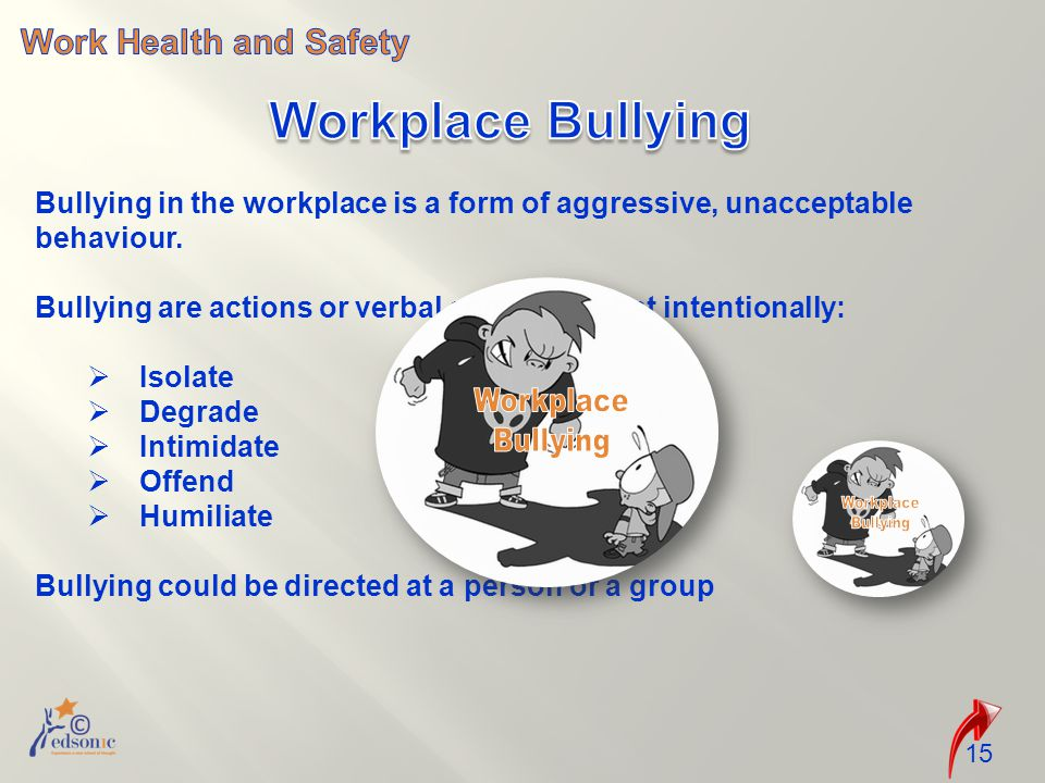 15 Bullying in the workplace is a form of aggressive, unacceptable behaviour.