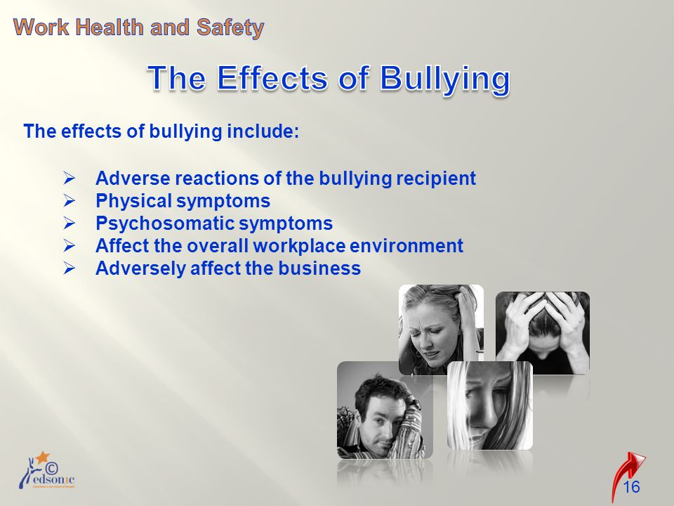 16 The effects of bullying include:  Adverse reactions of the bullying recipient  Physical symptoms  Psychosomatic symptoms  Affect the overall workplace environment  Adversely affect the business