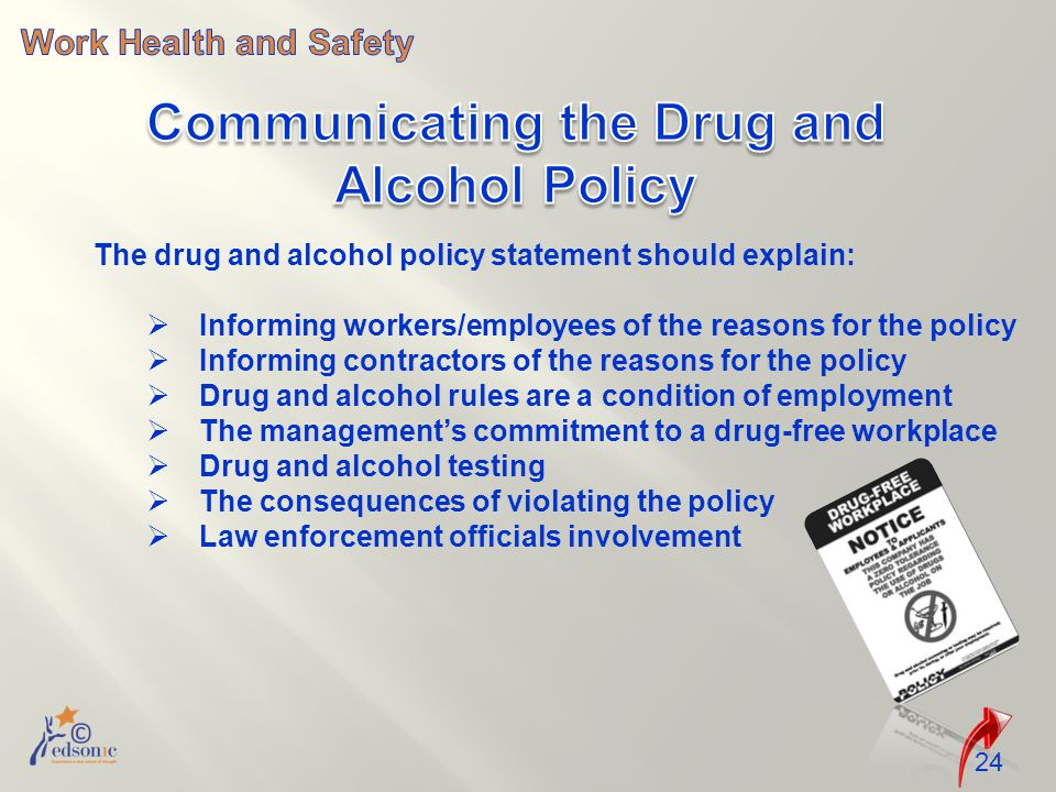 24 The drug and alcohol policy statement should explain:  Informing workers/employees of the reasons for the policy  Informing contractors of the reasons for the policy  Drug and alcohol rules are a condition of employment  The management's commitment to a drug-free workplace  Drug and alcohol testing  The consequences of violating the policy  Law enforcement officials involvement