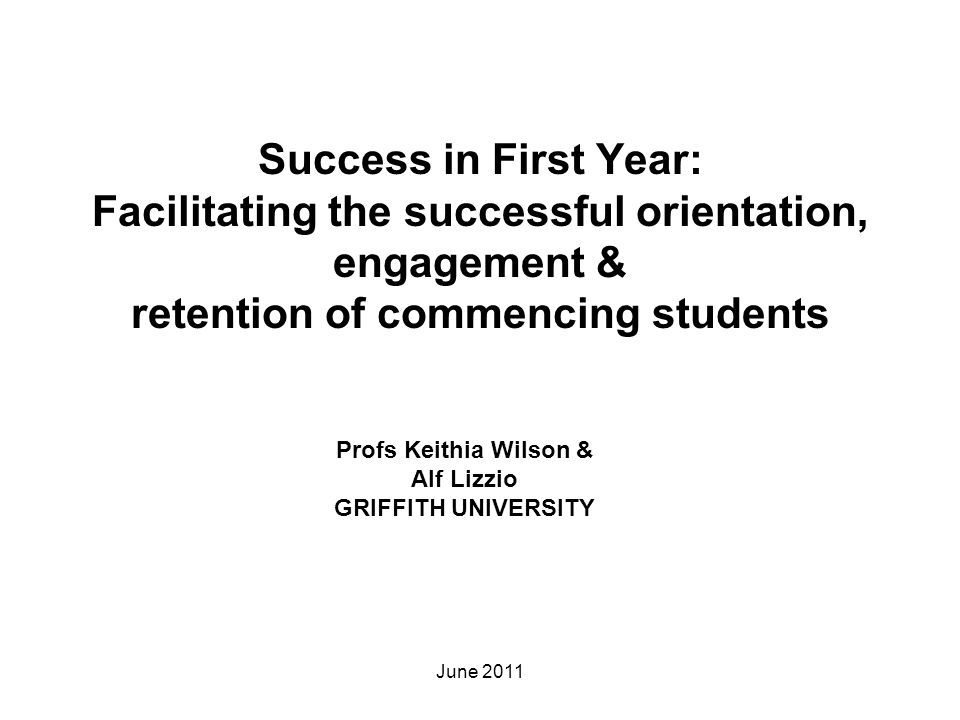 Success in First Year: Facilitating the successful orientation, engagement & retention of commencing students Profs Keithia Wilson & Alf Lizzio GRIFFI