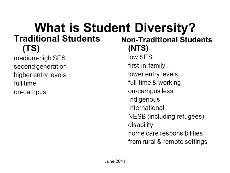 What is Student Diversity? Traditional Students (TS) medium-high SES second generation higher entry levels full time on-campus Non-Traditional Student