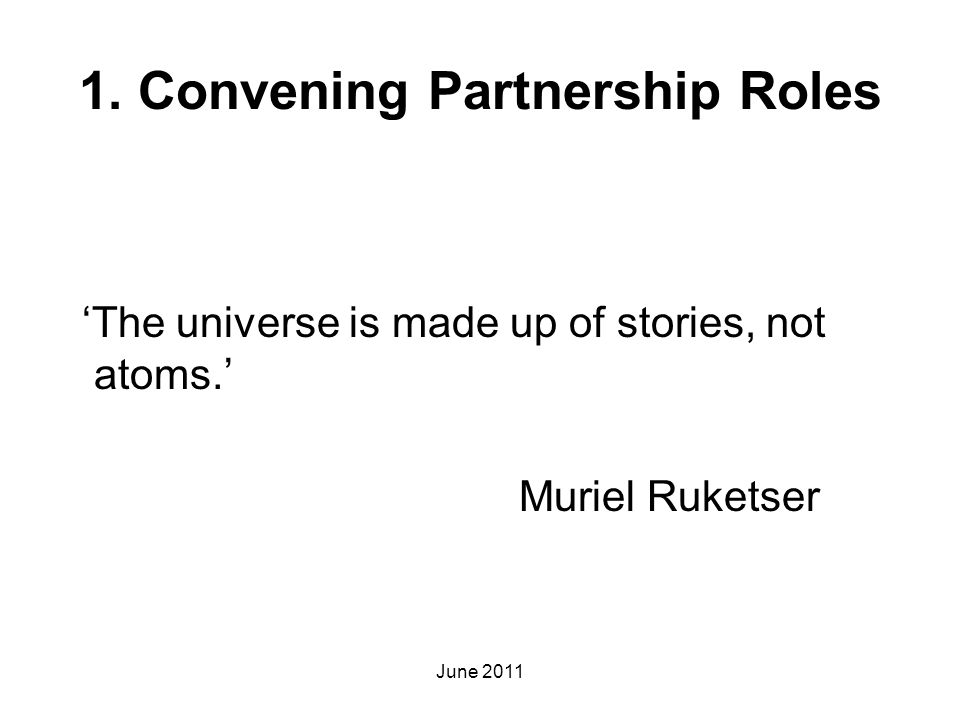 1. Convening Partnership Roles 'The universe is made up of stories, not atoms.' Muriel Ruketser June 2011