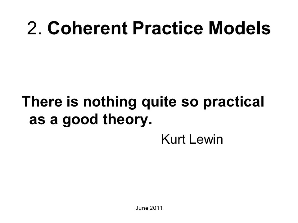 2. Coherent Practice Models There is nothing quite so practical as a good theory. Kurt Lewin June 2011