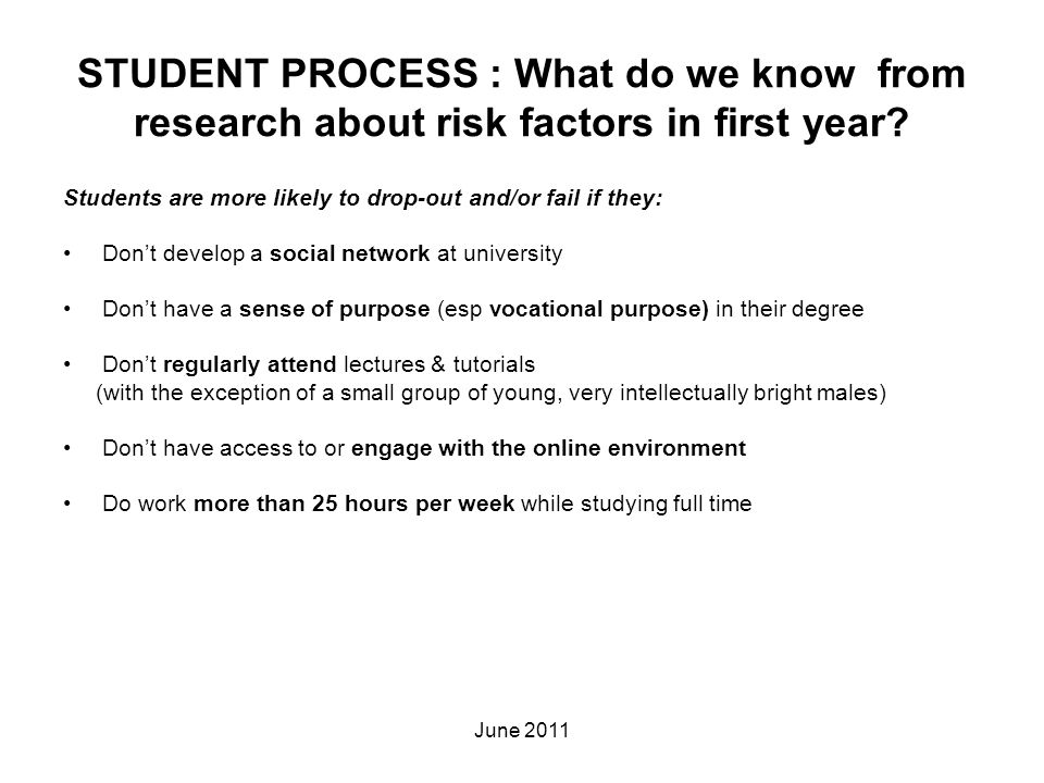STUDENT PROCESS : What do we know from research about risk factors in first year? Students are more likely to drop-out and/or fail if they: Don't deve