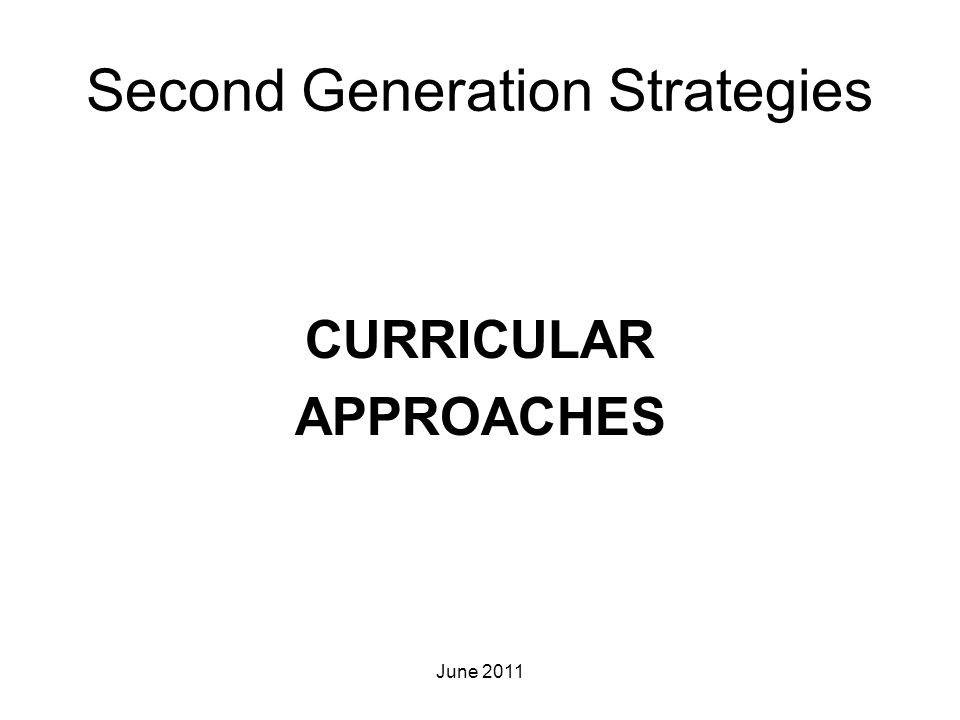Second Generation Strategies CURRICULAR APPROACHES June 2011