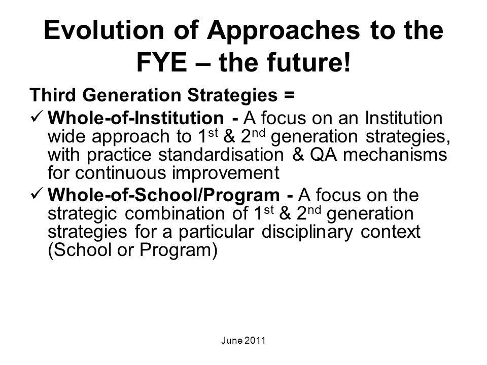 Evolution of Approaches to the FYE – the future! Third Generation Strategies = Whole-of-Institution - A focus on an Institution wide approach to 1 st