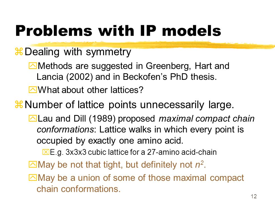12 Problems with IP models zDealing with symmetry yMethods are suggested in Greenberg, Hart and Lancia (2002) and in Beckofen's PhD thesis.