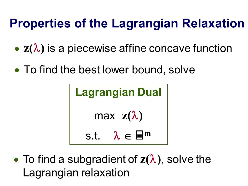 Properties of the Lagrangian Relaxation  z( ) is a piecewise affine concave function  To find the best lower bound, solve Lagrangian Dual max z( ) s.t.