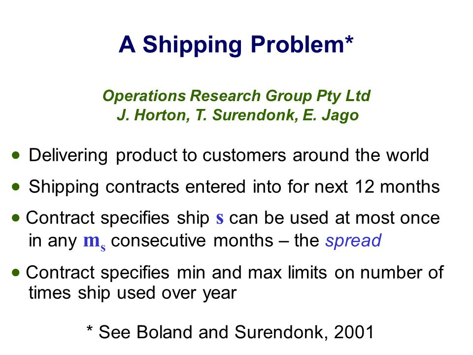 A Shipping Problem*  Delivering product to customers around the world  Shipping contracts entered into for next 12 months  Contract specifies ship s can be used at most once in any m s consecutive months – the spread  Contract specifies min and max limits on number of times ship used over year Operations Research Group Pty Ltd J.