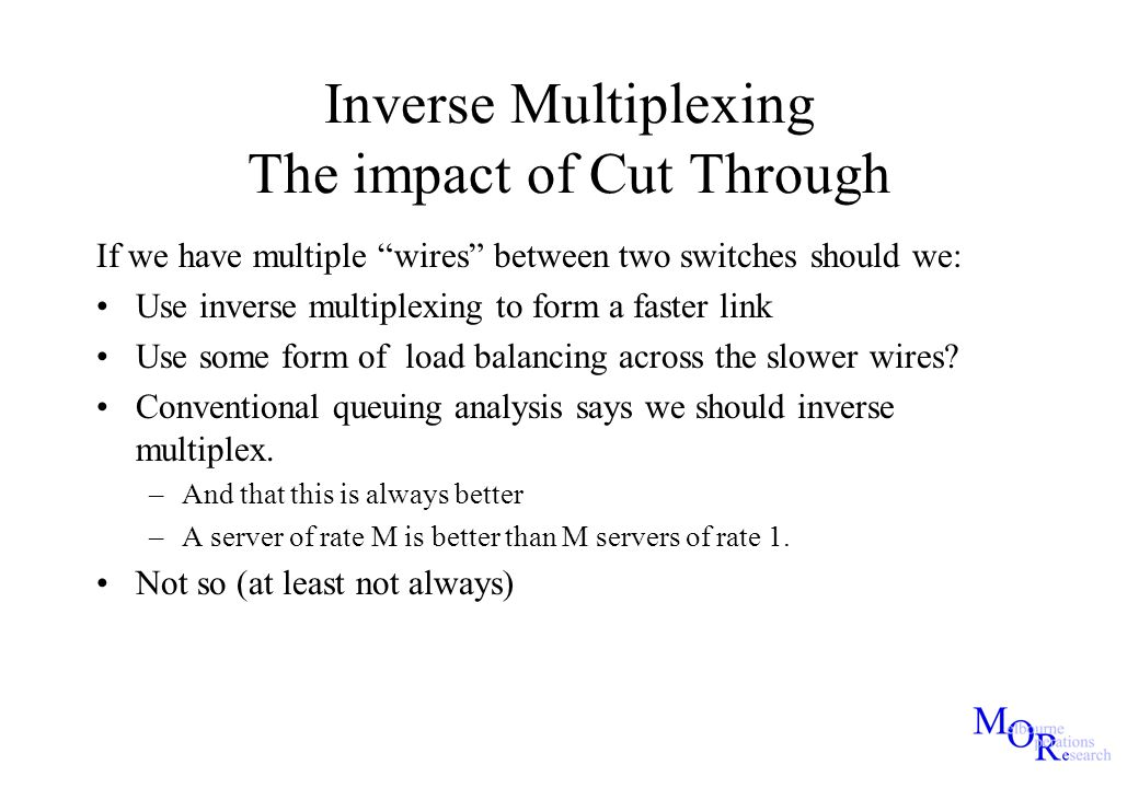 "Inverse Multiplexing The impact of Cut Through If we have multiple ""wires"" between two switches should we: Use inverse multiplexing to form a faster l"