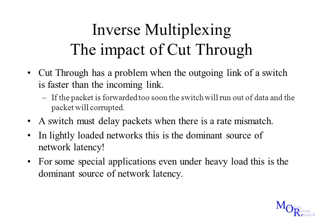 Inverse Multiplexing The impact of Cut Through Cut Through has a problem when the outgoing link of a switch is faster than the incoming link. –If the