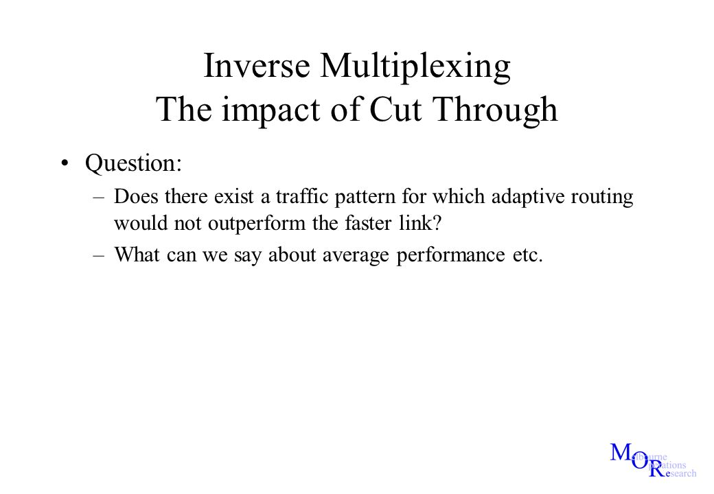 Inverse Multiplexing The impact of Cut Through Question: –Does there exist a traffic pattern for which adaptive routing would not outperform the faste