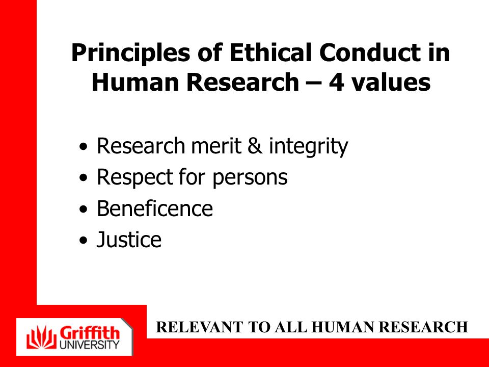 Governance of Research Ethics in Australia & Griffith University National Statement on Ethical Conduct in Human Research (2007) –Australian Gov't National Health and Medical Research Council/Australian Research Council and Australian Vice-Chancellors' Committee Australian Code for the Responsible Conduct of Research (2007) Griffith University Code for the Responsible Conduct of Research