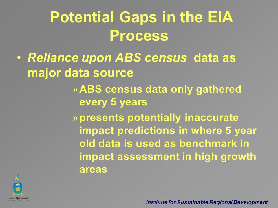 Institute for Sustainable Regional Development Potential Gaps in the EIA Process Reliance upon ABS census data as major data source »ABS census data only gathered every 5 years »presents potentially inaccurate impact predictions in where 5 year old data is used as benchmark in impact assessment in high growth areas