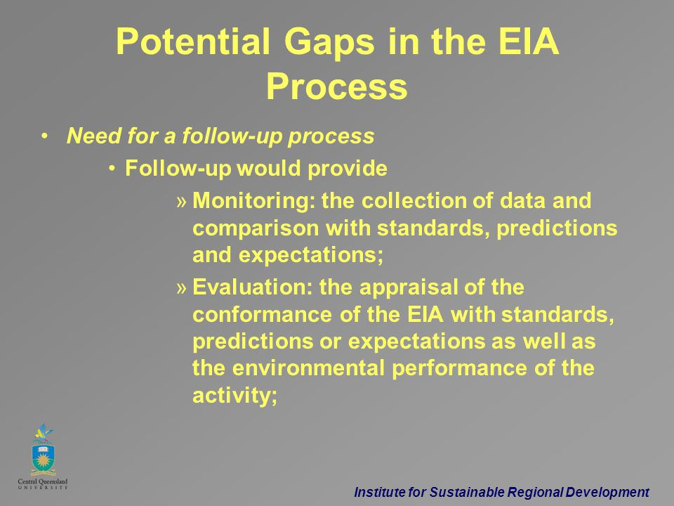Institute for Sustainable Regional Development Potential Gaps in the EIA Process Need for a follow-up process Follow-up would provide »Monitoring: the collection of data and comparison with standards, predictions and expectations; »Evaluation: the appraisal of the conformance of the EIA with standards, predictions or expectations as well as the environmental performance of the activity;