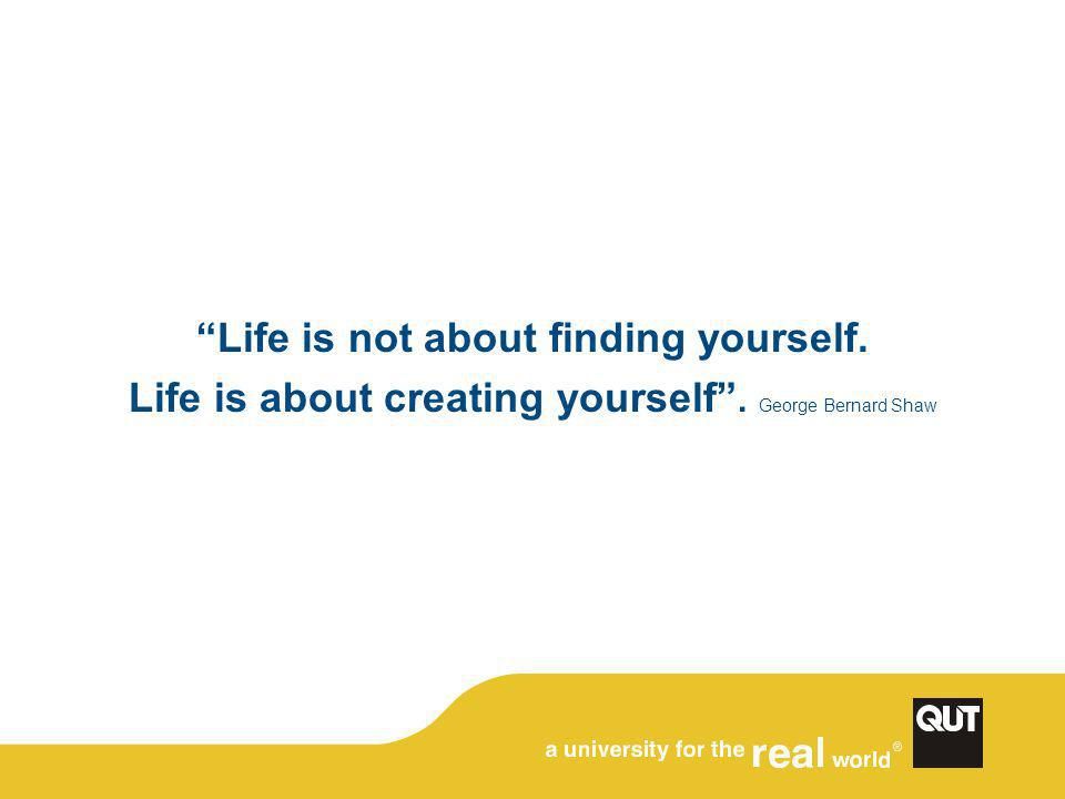 """Life is not about finding yourself. Life is about creating yourself"". George Bernard Shaw"