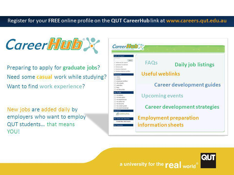 Useful weblinks Career development guides Upcoming events Career development strategies Employment preparation information sheets Welcome Register for your FREE online profile on the QUT CareerHub link at www.careers.qut.edu.au New jobs are added daily by employers who want to employ QUT students… that means YOU.