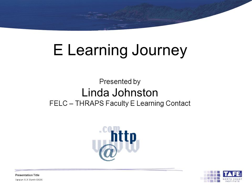 Presentation Title Version X.X Month XXXX E Learning Journey Presented by Linda Johnston FELC – THRAPS Faculty E Learning Contact
