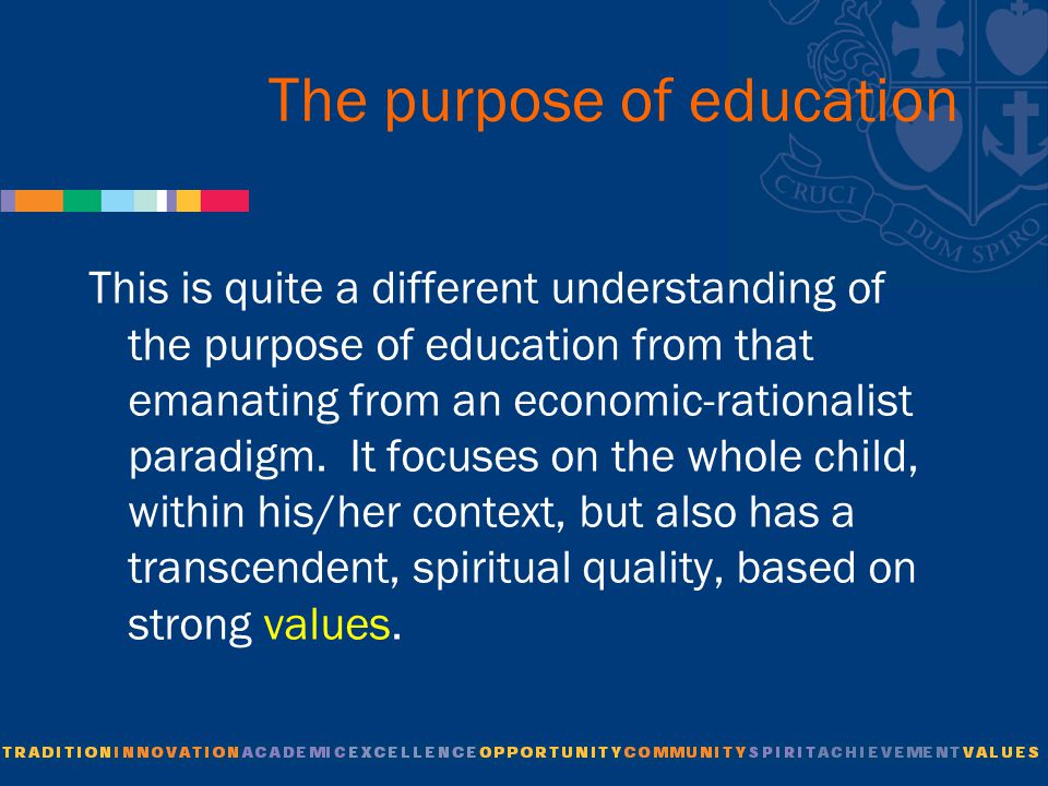 The purpose of education This is quite a different understanding of the purpose of education from that emanating from an economic-rationalist paradigm.