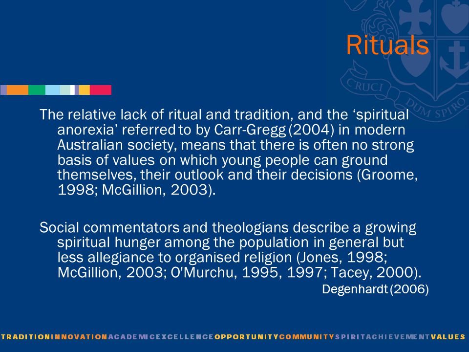 Rituals The relative lack of ritual and tradition, and the 'spiritual anorexia' referred to by Carr-Gregg (2004) in modern Australian society, means that there is often no strong basis of values on which young people can ground themselves, their outlook and their decisions (Groome, 1998; McGillion, 2003).