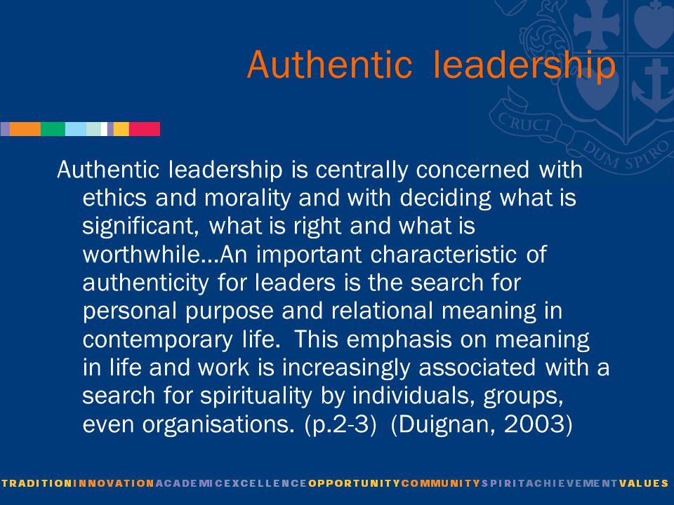 Authentic leadership Authentic leadership is centrally concerned with ethics and morality and with deciding what is significant, what is right and what is worthwhile…An important characteristic of authenticity for leaders is the search for personal purpose and relational meaning in contemporary life.