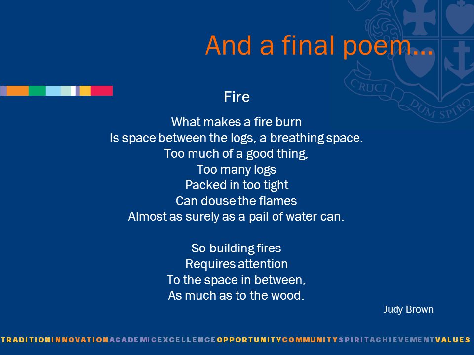 And a final poem… Fire What makes a fire burn Is space between the logs, a breathing space.