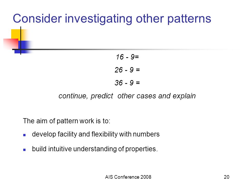 AIS Conference Consider investigating other patterns = = = continue, predict other cases and explain The aim of pattern work is to: develop facility and flexibility with numbers build intuitive understanding of properties.