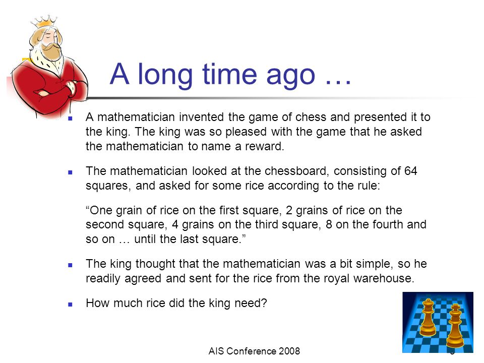 AIS Conference 20085 A long time ago … A mathematician invented the game of chess and presented it to the king. The king was so pleased with the game