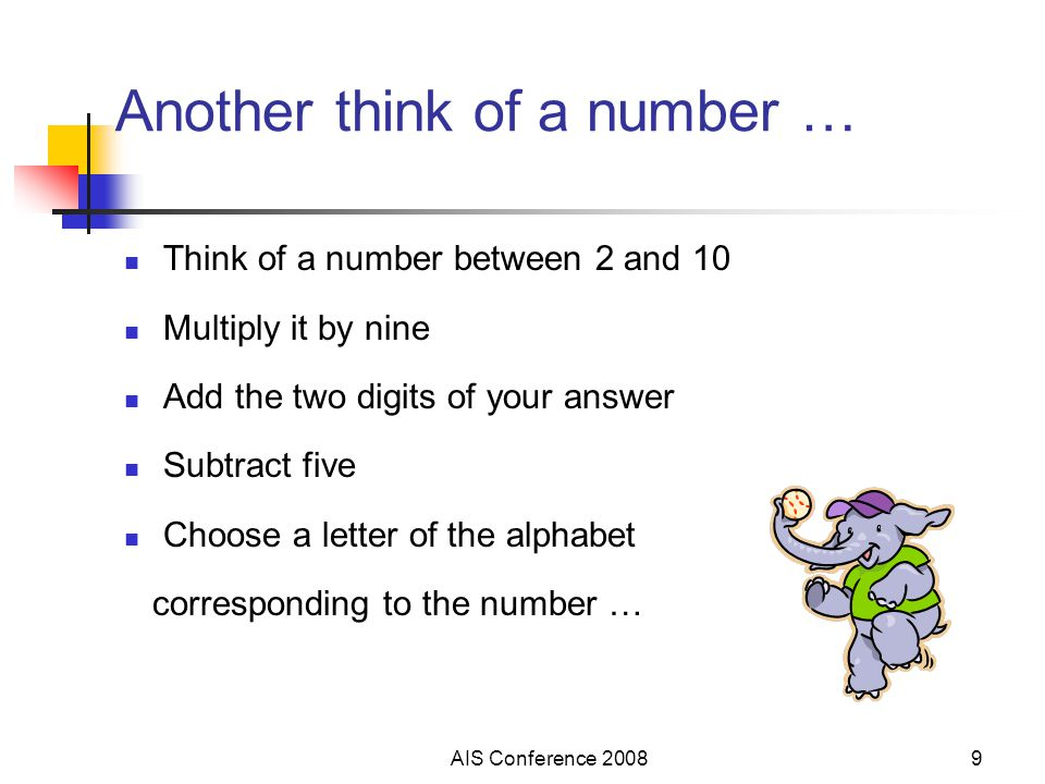 AIS Conference 20089 Another think of a number … Think of a number between 2 and 10 Multiply it by nine Add the two digits of your answer Subtract fiv