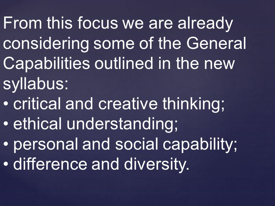 From this focus we are already considering some of the General Capabilities outlined in the new syllabus: critical and creative thinking; ethical understanding; personal and social capability; difference and diversity.