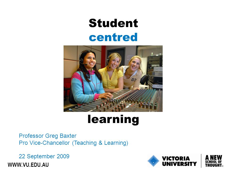 Student centred learning Professor Greg Baxter Pro Vice-Chancellor (Teaching & Learning) 22 September 2009