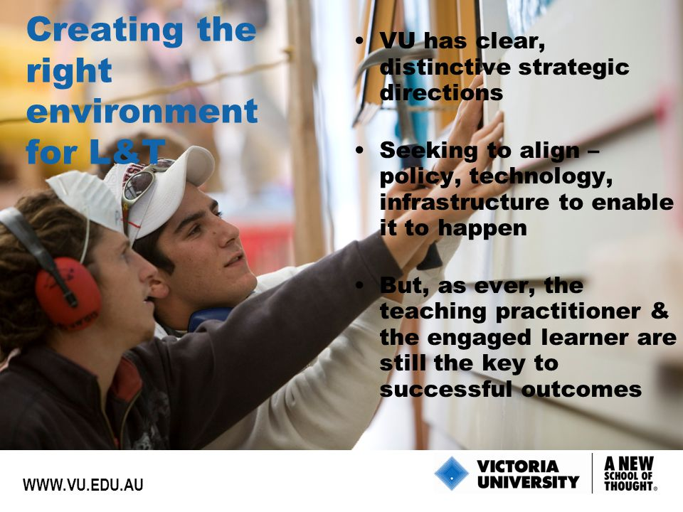 Creating the right environment for L&T VU has clear, distinctive strategic directions Seeking to align – policy, technology, infrastructure to enable it to happen But, as ever, the teaching practitioner & the engaged learner are still the key to successful outcomes