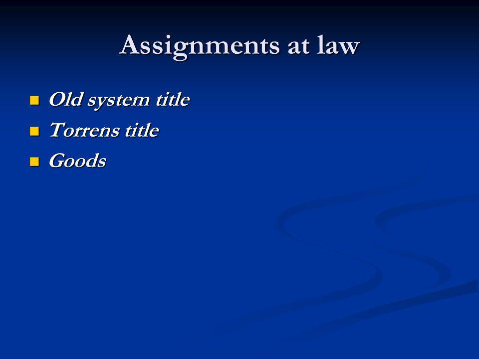 Assignments at law Old system title Old system title Torrens title Torrens title Goods Goods