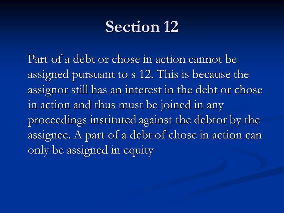 Section 12 Part of a debt or chose in action cannot be assigned pursuant to s 12.
