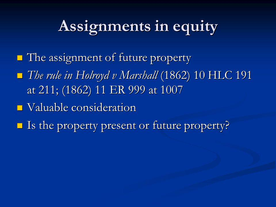 Assignments in equity The assignment of future property The assignment of future property The rule in Holroyd v Marshall (1862) 10 HLC 191 at 211; (1862) 11 ER 999 at 1007 The rule in Holroyd v Marshall (1862) 10 HLC 191 at 211; (1862) 11 ER 999 at 1007 Valuable consideration Valuable consideration Is the property present or future property.