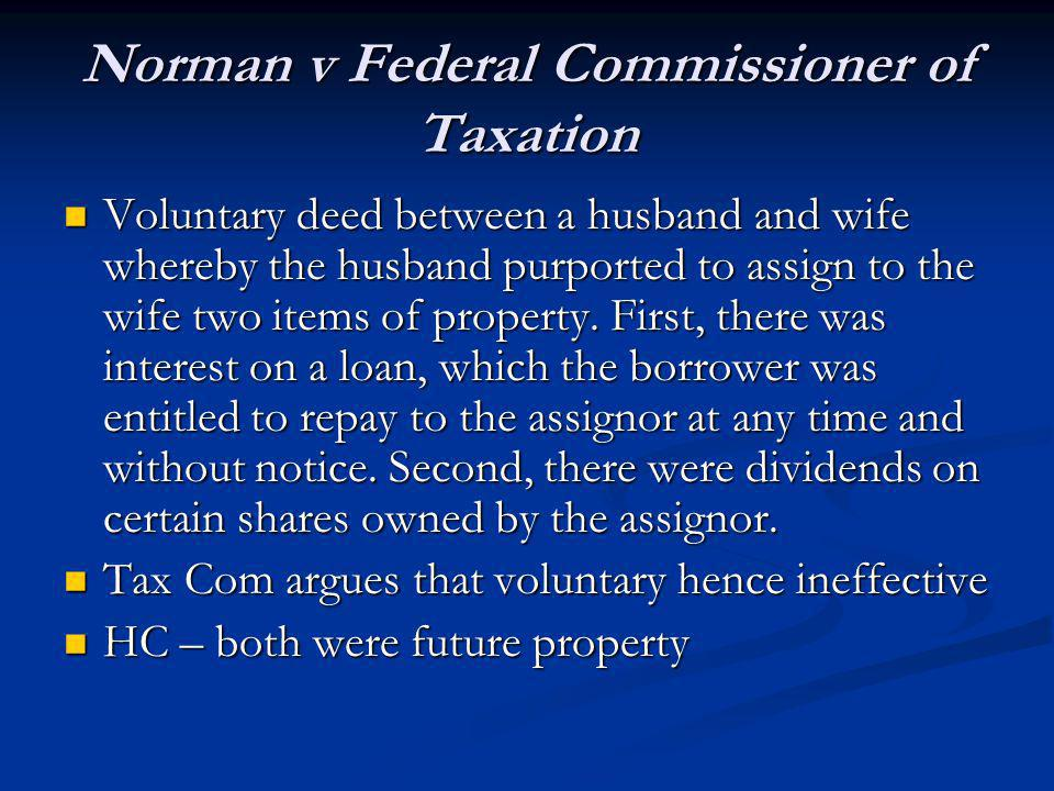 Norman v Federal Commissioner of Taxation Voluntary deed between a husband and wife whereby the husband purported to assign to the wife two items of property.