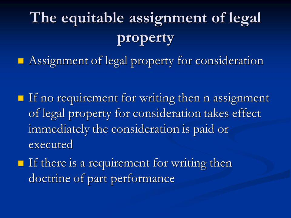The equitable assignment of legal property Assignment of legal property for consideration Assignment of legal property for consideration If no requirement for writing then n assignment of legal property for consideration takes effect immediately the consideration is paid or executed If no requirement for writing then n assignment of legal property for consideration takes effect immediately the consideration is paid or executed If there is a requirement for writing then doctrine of part performance If there is a requirement for writing then doctrine of part performance