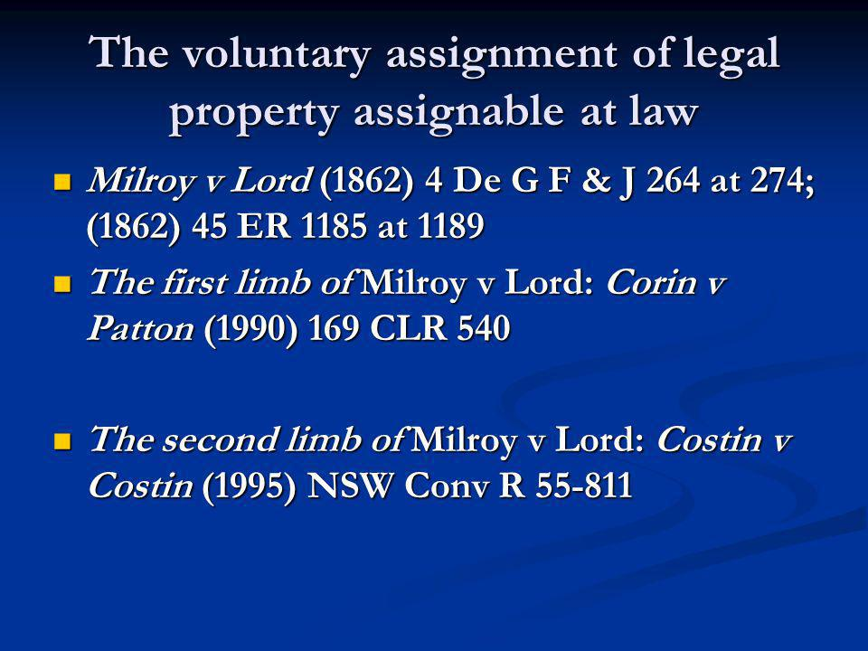 The voluntary assignment of legal property assignable at law Milroy v Lord (1862) 4 De G F & J 264 at 274; (1862) 45 ER 1185 at 1189 Milroy v Lord (1862) 4 De G F & J 264 at 274; (1862) 45 ER 1185 at 1189 The first limb of Milroy v Lord: Corin v Patton (1990) 169 CLR 540 The first limb of Milroy v Lord: Corin v Patton (1990) 169 CLR 540 The second limb of Milroy v Lord: Costin v Costin (1995) NSW Conv R 55-811 The second limb of Milroy v Lord: Costin v Costin (1995) NSW Conv R 55-811