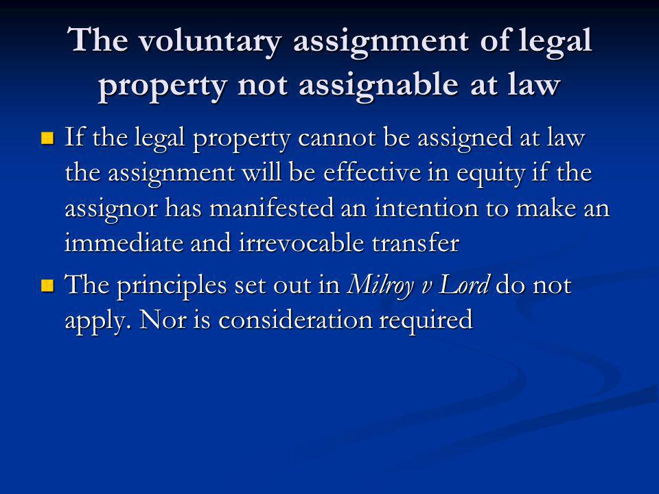 The voluntary assignment of legal property not assignable at law If the legal property cannot be assigned at law the assignment will be effective in equity if the assignor has manifested an intention to make an immediate and irrevocable transfer If the legal property cannot be assigned at law the assignment will be effective in equity if the assignor has manifested an intention to make an immediate and irrevocable transfer The principles set out in Milroy v Lord do not apply.