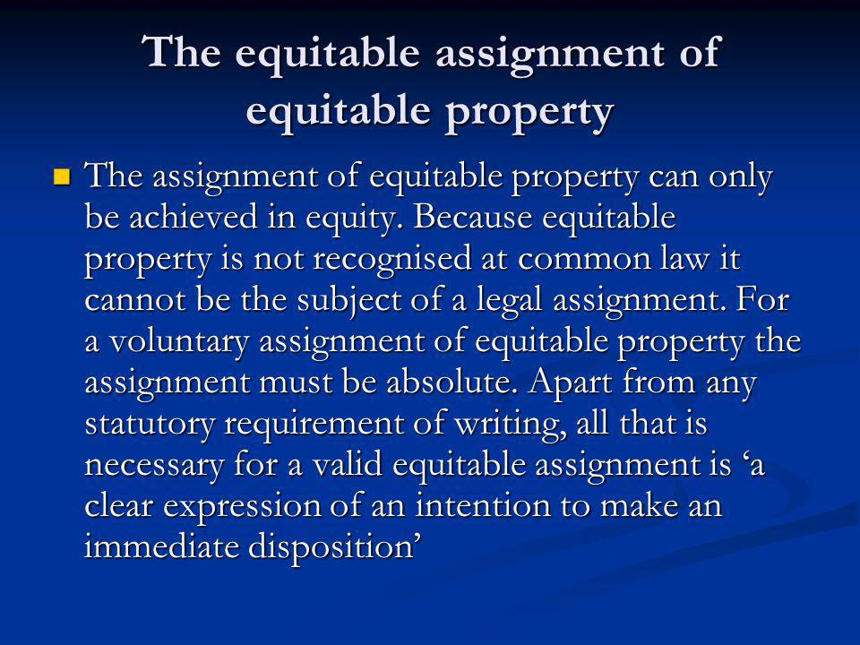 The equitable assignment of equitable property The assignment of equitable property can only be achieved in equity.