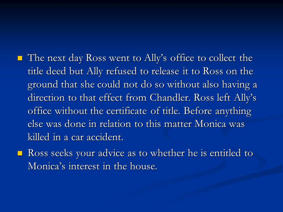 The next day Ross went to Ally's office to collect the title deed but Ally refused to release it to Ross on the ground that she could not do so without also having a direction to that effect from Chandler.